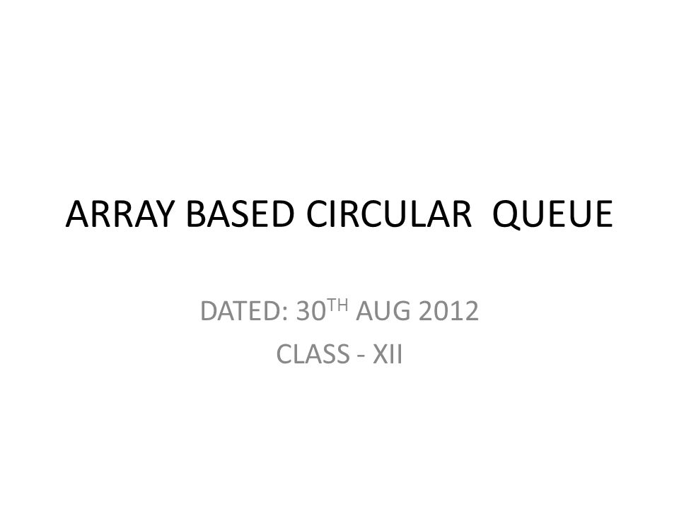 ARRAY BASED CIRCULAR QUEUE DATED: 30 TH AUG 2012 CLASS - XII