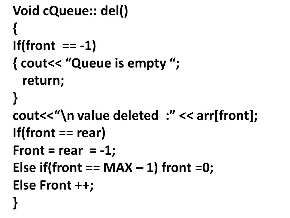 Void cQueue:: del() { If(front == -1) { cout<< Queue is empty ; return; } cout<< \n value deleted : << arr[front]; If(front == rear) Front = rear = -1; Else if(front == MAX – 1) front =0; Else Front ++; }