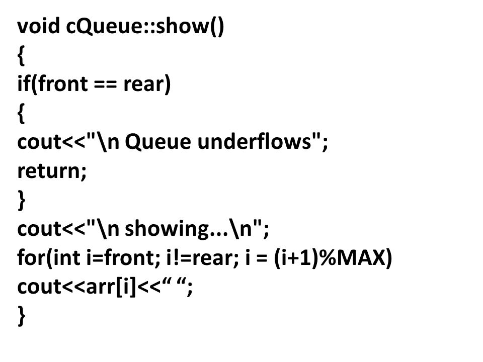 void cQueue::show() { if(front == rear) { cout<< \n Queue underflows ; return; } cout<< \n showing...\n ; for(int i=front; i!=rear; i = (i+1)%MAX) cout<<arr[i]<< ; }