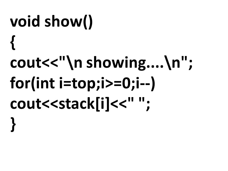 void show() { cout<< \n showing....\n ; for(int i=top;i>=0;i--) cout<<stack[i]<< ; }