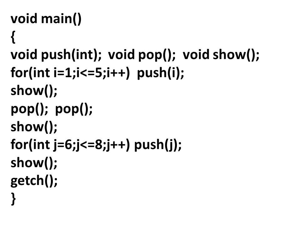 void main() { void push(int); void pop(); void show(); for(int i=1;i<=5;i++) push(i); show(); pop(); show(); for(int j=6;j<=8;j++) push(j); show(); ge