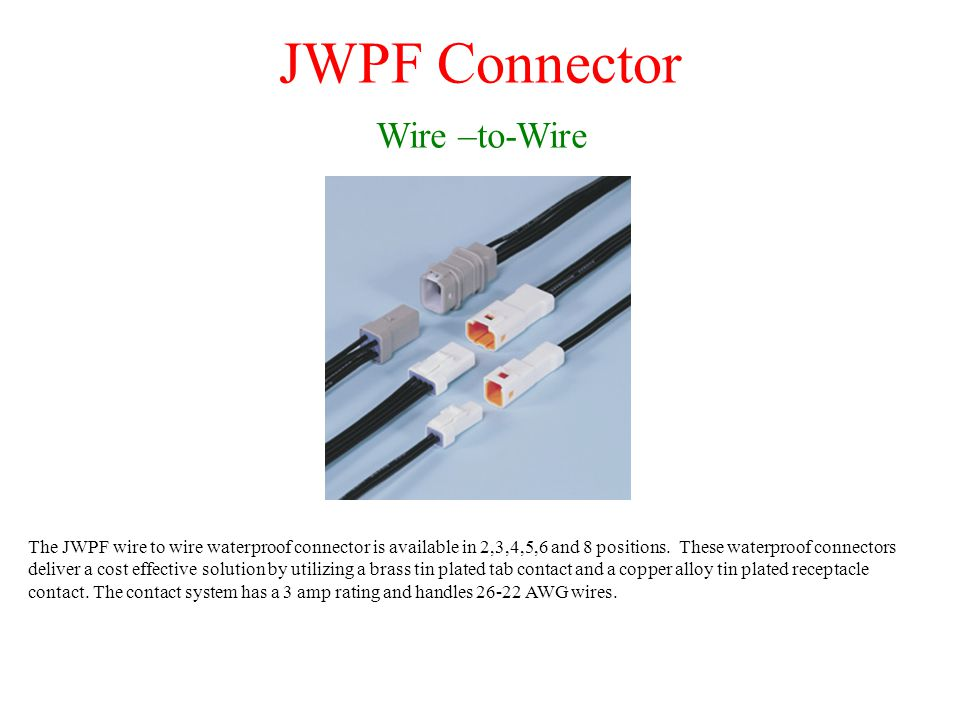 JWPF Connector Wire –to-Wire The JWPF wire to wire waterproof connector is available in 2,3,4,5,6 and 8 positions.