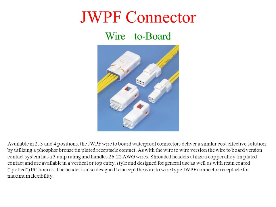 JWPF Connector Wire –to-Board Available in 2, 3 and 4 positions, the JWPF wire to board waterproof connectors deliver a similar cost effective solution by utilizing a phosphor bronze tin plated receptacle contact.