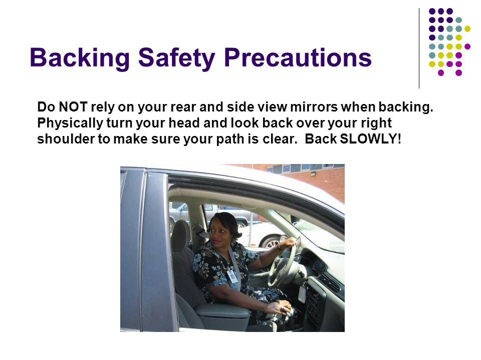 Backing Safety Precautions Do NOT rely on your rear and side view mirrors when backing.