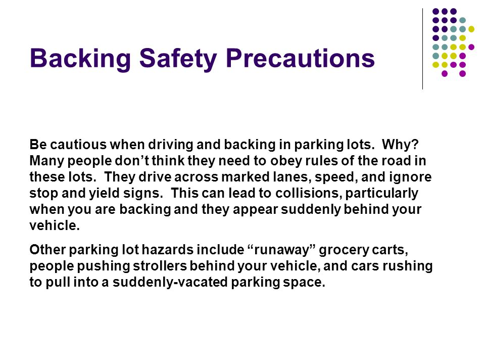 Backing Safety Precautions Be cautious when driving and backing in parking lots.