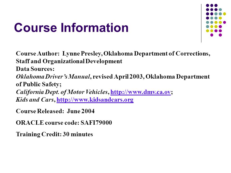 Course Information Course Author: Lynne Presley, Oklahoma Department of Corrections, Staff and Organizational Development Data Sources: Oklahoma Driver's Manual, revised April 2003, Oklahoma Department of Public Safety; California Dept.