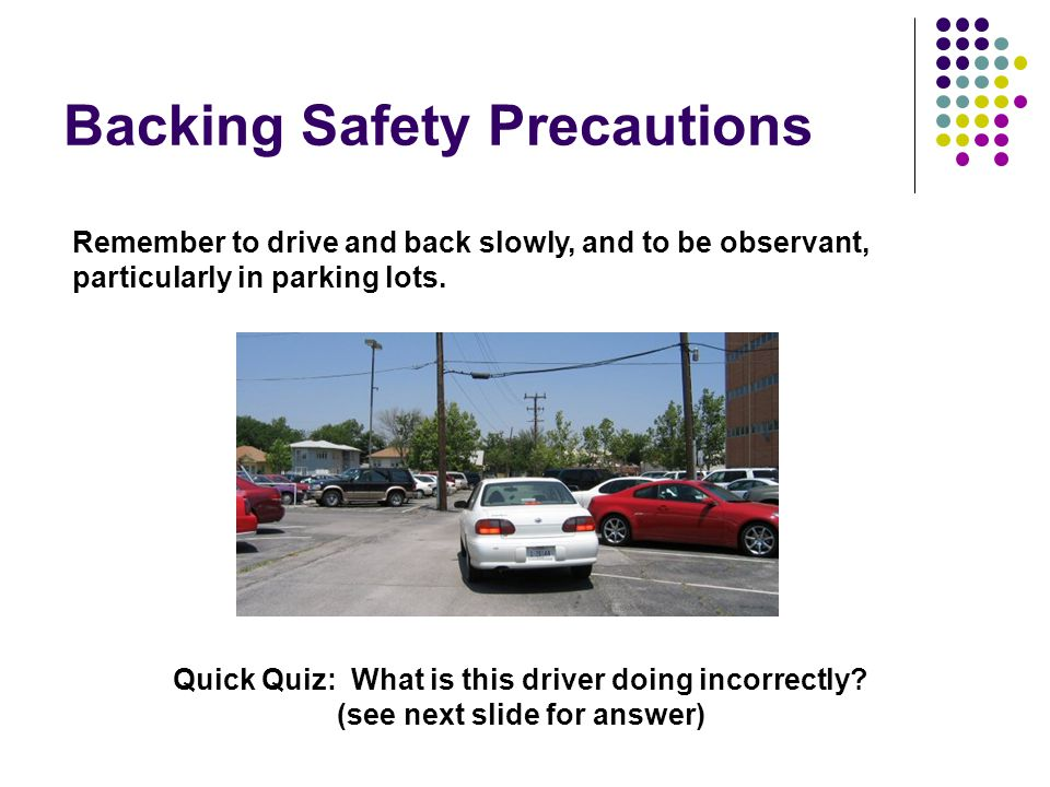 Backing Safety Precautions Remember to drive and back slowly, and to be observant, particularly in parking lots.