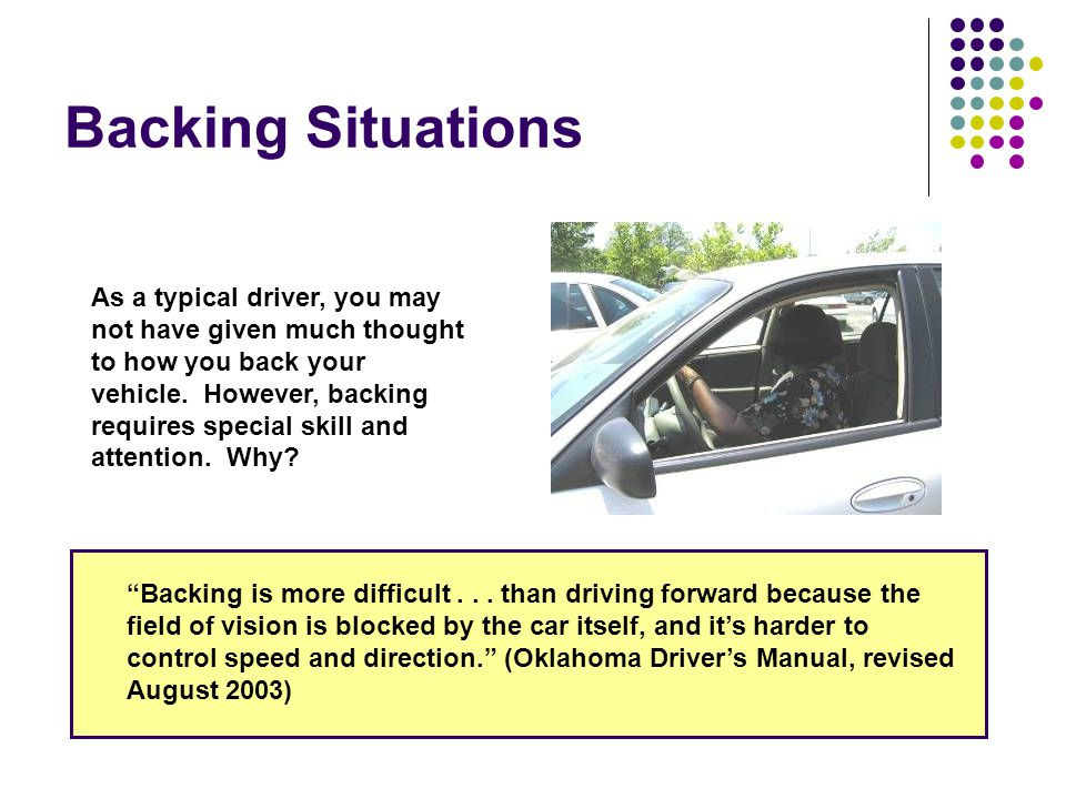 Backing Safety Precautions Do not back into an intersection. Go around the block instead!