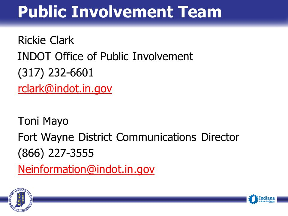 Public Involvement Team Rickie Clark INDOT Office of Public Involvement (317) 232-6601 rclark@indot.in.gov Toni Mayo Fort Wayne District Communication