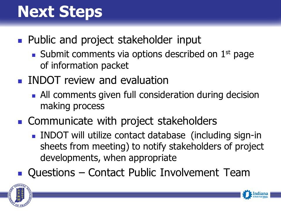 Next Steps Public and project stakeholder input Submit comments via options described on 1 st page of information packet INDOT review and evaluation A
