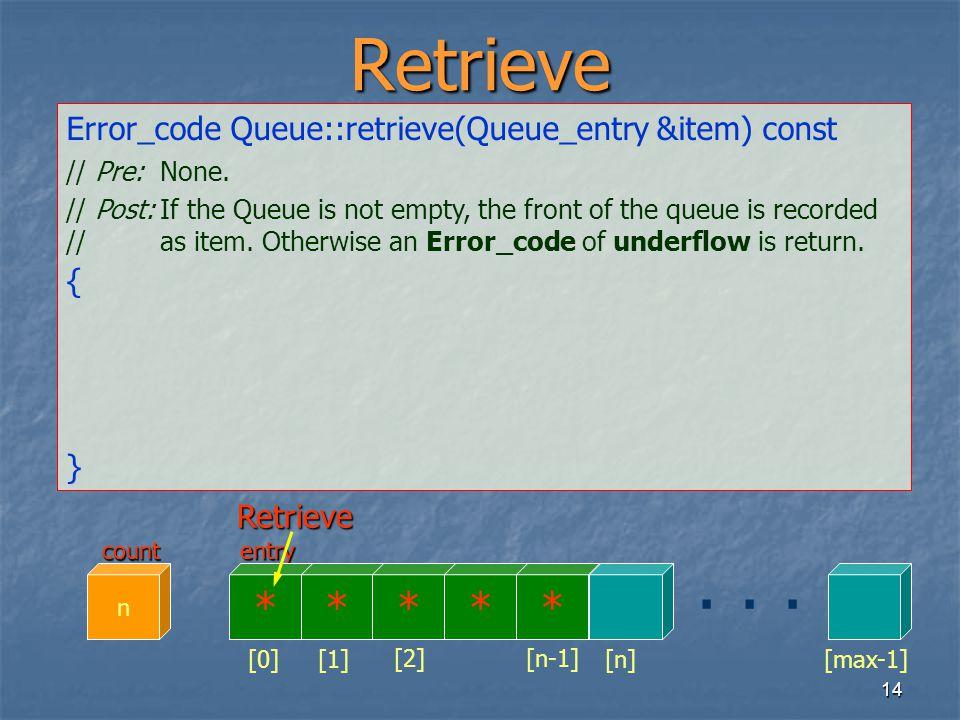 14 entry Retrieve Error_code Queue::retrieve(Queue_entry &item) const // Pre:None. // Post:If the Queue is not empty, the front of the queue is record