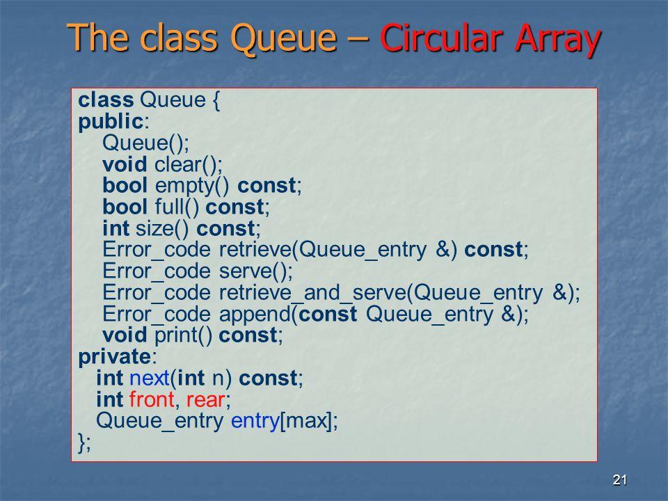 21 The class Queue – Circular Array class Queue { public: Queue(); void clear(); bool empty() const; bool full() const; int size() const; Error_code r