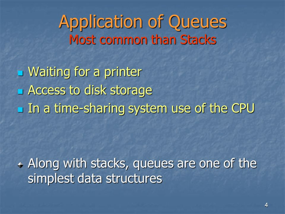 4 Waiting for a printer Waiting for a printer Access to disk storage Access to disk storage In a time-sharing system use of the CPU In a time-sharing system use of the CPU Along with stacks, queues are one of the simplest data structures Application of Queues Most common than Stacks