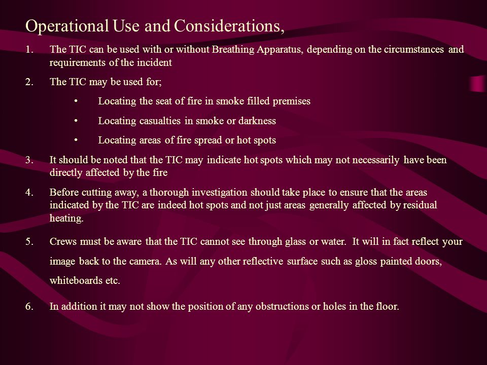 Operational Use and Considerations, 1.The TIC can be used with or without Breathing Apparatus, depending on the circumstances and requirements of the incident 2.The TIC may be used for; Locating the seat of fire in smoke filled premises Locating casualties in smoke or darkness Locating areas of fire spread or hot spots 3.It should be noted that the TIC may indicate hot spots which may not necessarily have been directly affected by the fire 4.Before cutting away, a thorough investigation should take place to ensure that the areas indicated by the TIC are indeed hot spots and not just areas generally affected by residual heating.