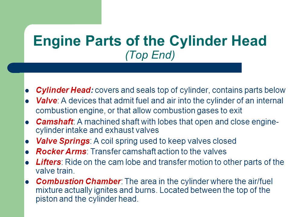Engine Parts of the Cylinder Head (Top End) Cylinder Head: covers and seals top of cylinder, contains parts below Valve: A devices that admit fuel and