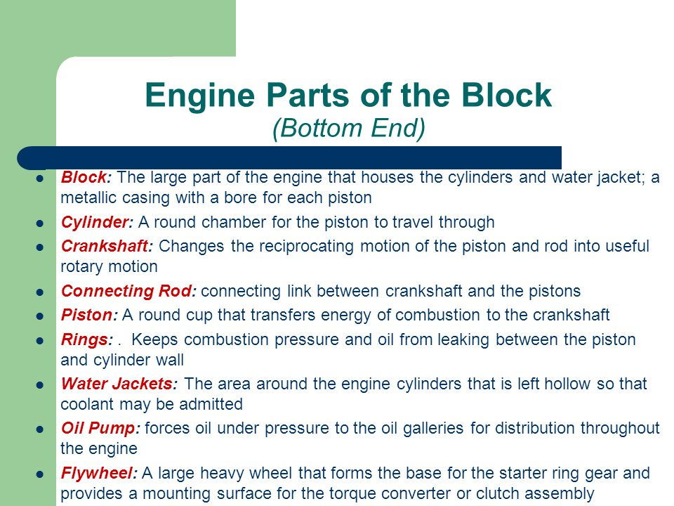 Engine Parts of the Block (Bottom End) Block: The large part of the engine that houses the cylinders and water jacket; a metallic casing with a bore f