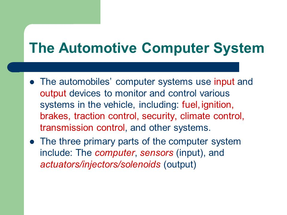 The Automotive Computer System The automobiles' computer systems use input and output devices to monitor and control various systems in the vehicle, i