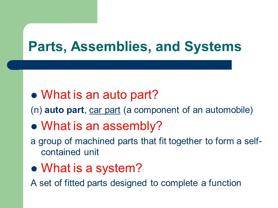 Parts, Assemblies, and Systems What is an auto part? (n) auto part, car part (a component of an automobile)car part What is an assembly? a group of ma