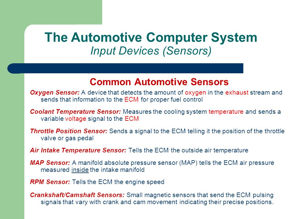 The Automotive Computer System Input Devices (Sensors) Common Automotive Sensors Oxygen Sensor: A device that detects the amount of oxygen in the exha