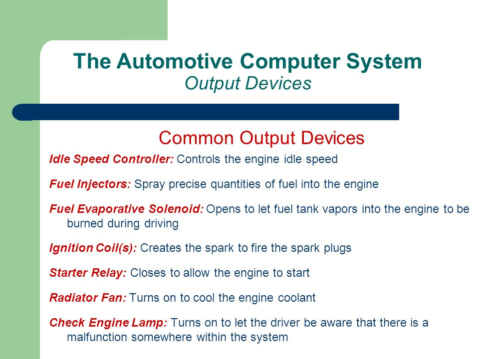 The Automotive Computer System Output Devices Common Output Devices Idle Speed Controller: Controls the engine idle speed Fuel Injectors: Spray precis