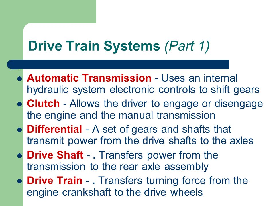 Drive Train Systems (Part 1) Automatic Transmission - Uses an internal hydraulic system electronic controls to shift gears Clutch - Allows the driver