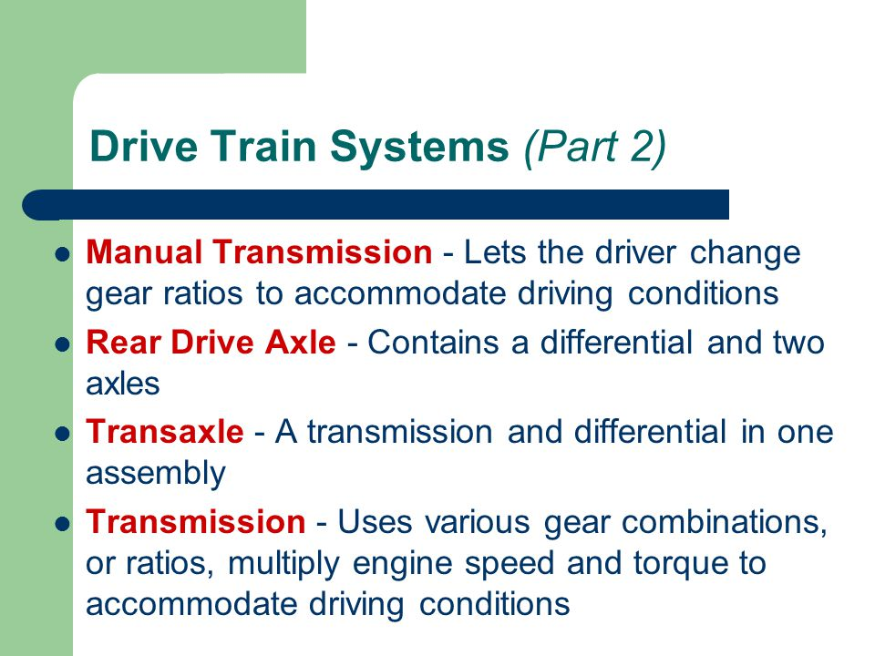 Drive Train Systems (Part 2) Manual Transmission - Lets the driver change gear ratios to accommodate driving conditions Rear Drive Axle - Contains a d
