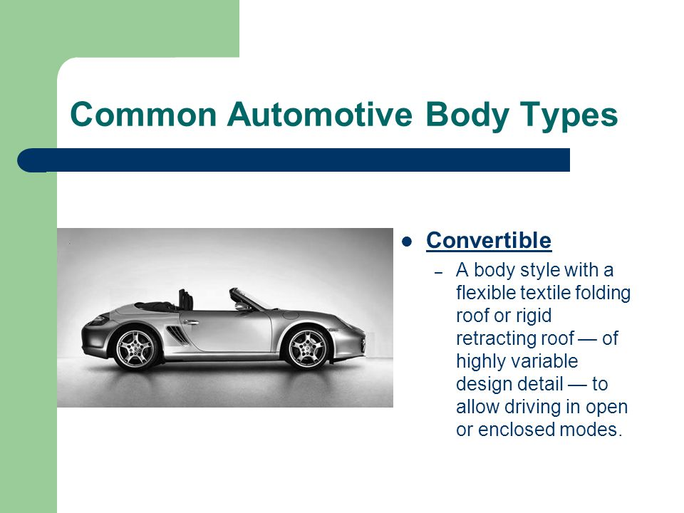 Common Automotive Body Types Convertible – A body style with a flexible textile folding roof or rigid retracting roof — of highly variable design deta