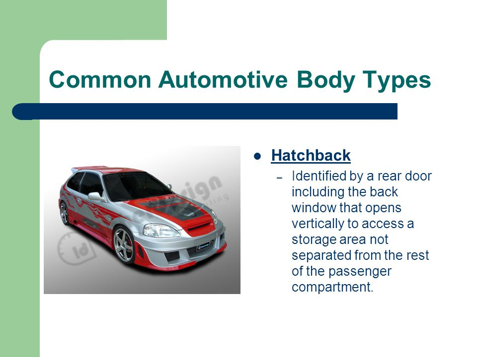 Common Automotive Body Types Hatchback – Identified by a rear door including the back window that opens vertically to access a storage area not separa