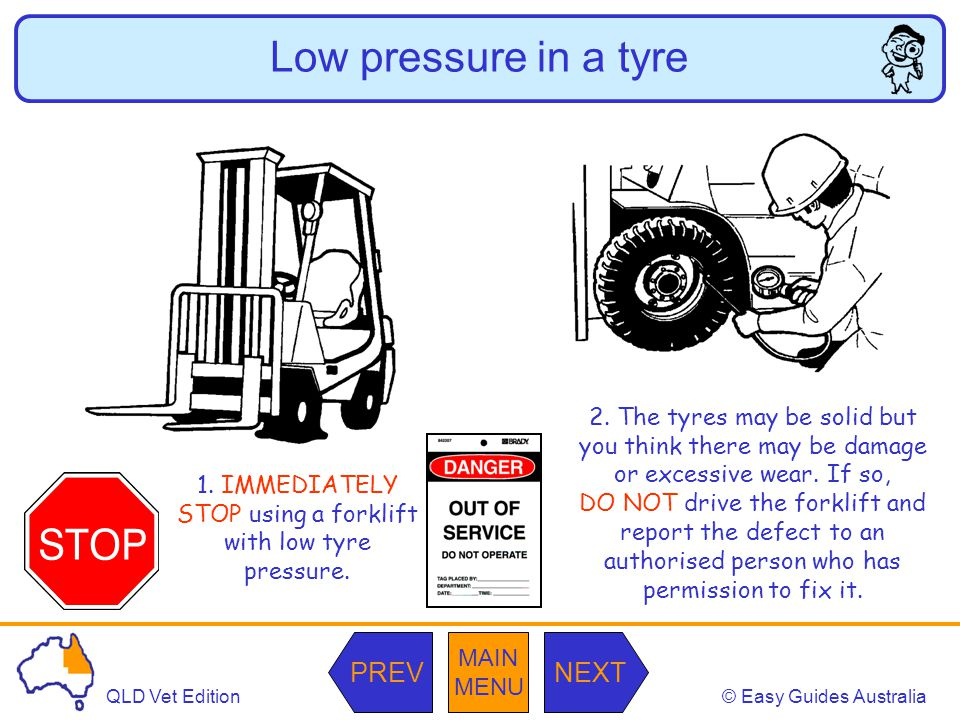 © Easy Guides AustraliaQLD Vet Edition MAIN MENU NEXTPREV Face a load uphill The forklift must travel down the ramp in reverse with the load facing uphill.