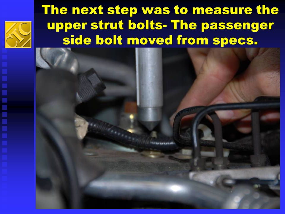 The next step was to measure the upper strut bolts- The passenger side bolt moved from specs.
