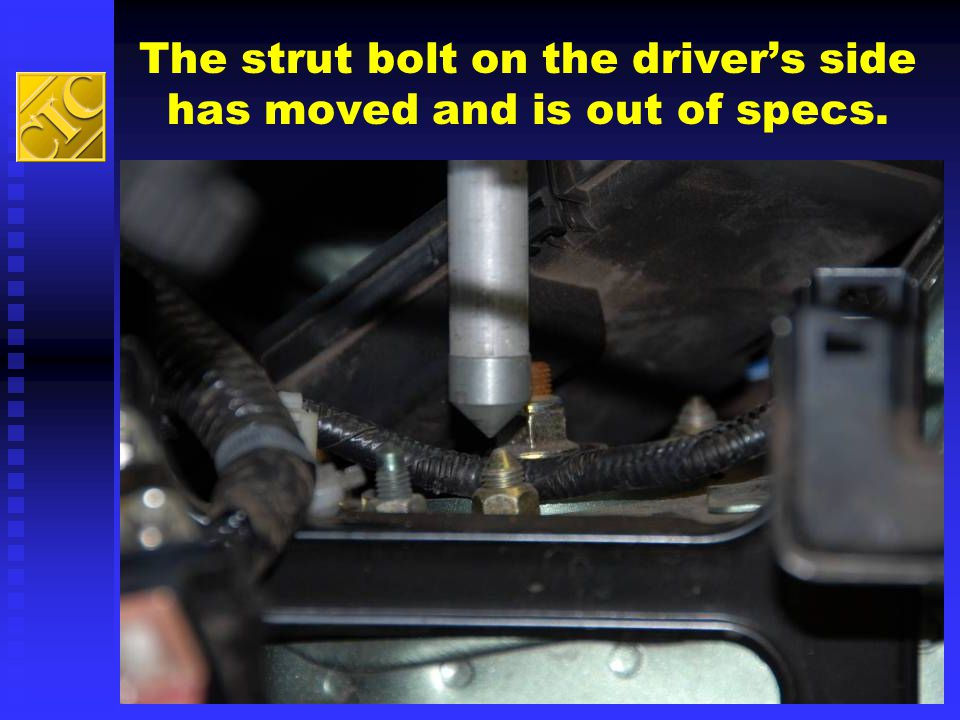 The strut bolt on the driver's side has moved and is out of specs.