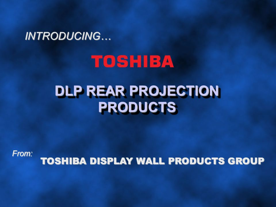 INTRODUCING… DLP REAR PROJECTION PRODUCTS From: TOSHIBA DISPLAY WALL PRODUCTS GROUP