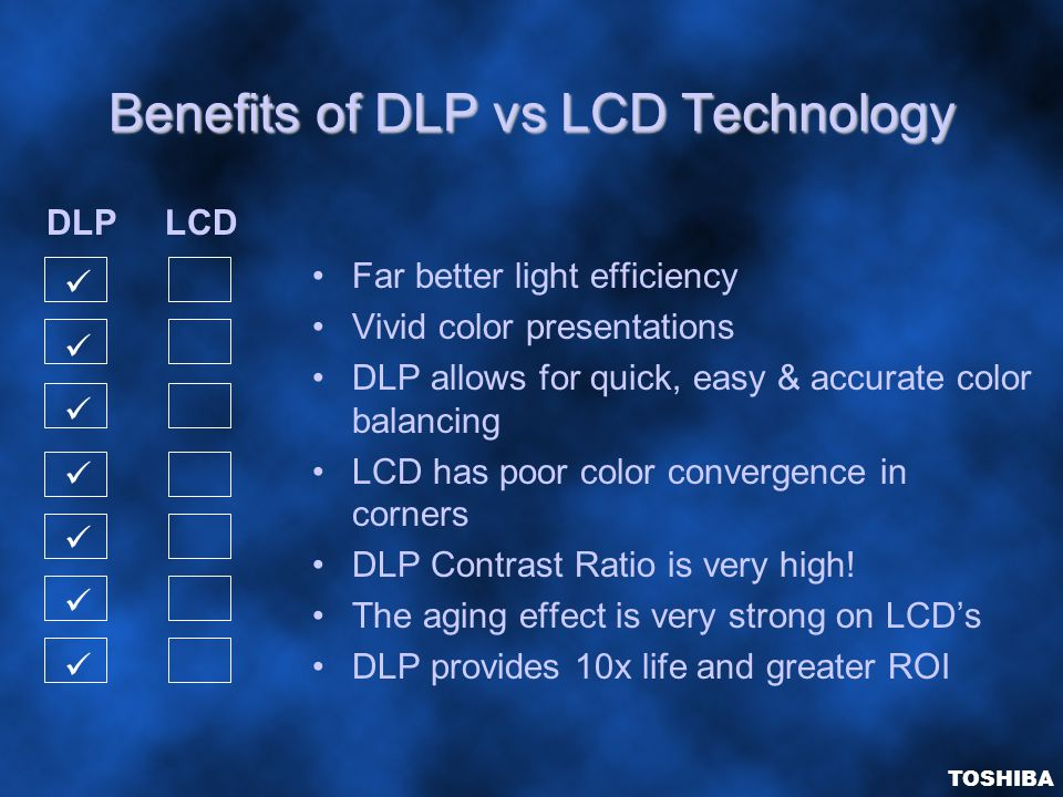 Benefits of DLP vs LCD Technology Far better light efficiency Vivid color presentations DLP allows for quick, easy & accurate color balancing LCD has poor color convergence in corners DLP Contrast Ratio is very high.