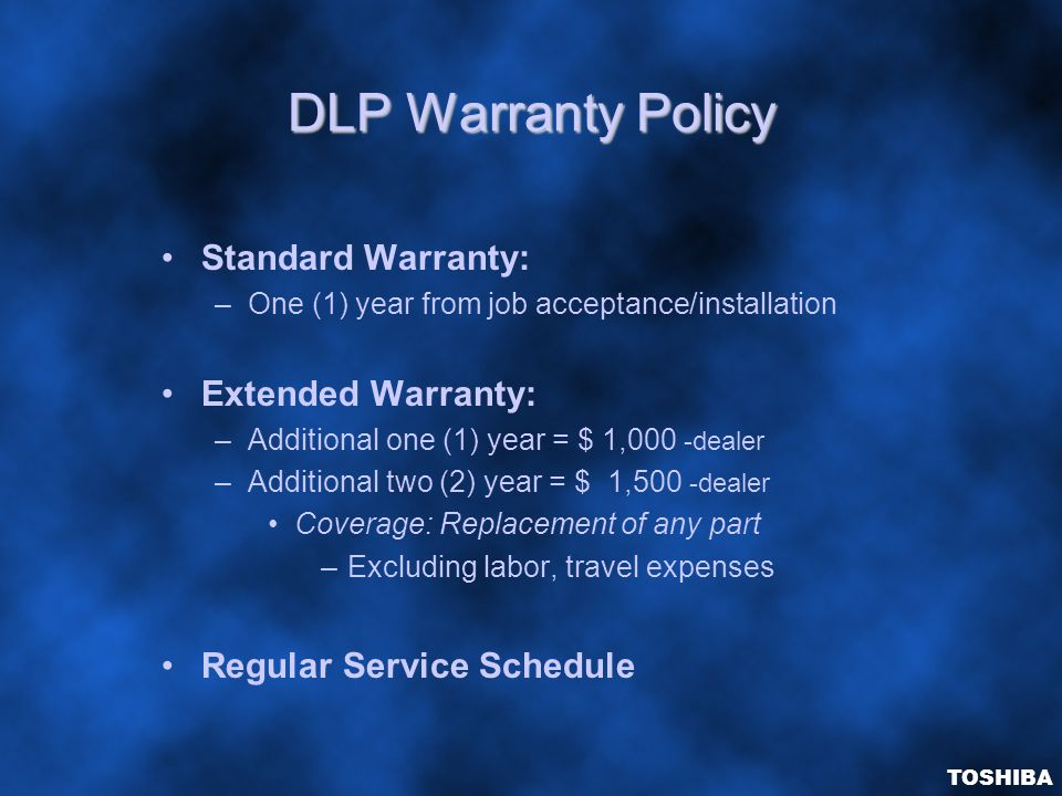 DLP Warranty Policy Standard Warranty: –One (1) year from job acceptance/installation Extended Warranty: –Additional one (1) year = $ 1,000 -dealer –Additional two (2) year = $ 1,500 -dealer Coverage: Replacement of any part –Excluding labor, travel expenses Regular Service Schedule TOSHIBA