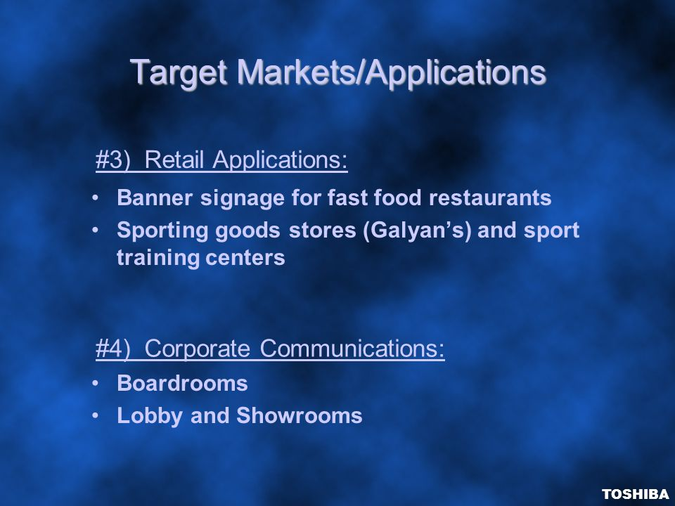 Target Markets/Applications Banner signage for fast food restaurants Sporting goods stores (Galyan's) and sport training centers Boardrooms Lobby and Showrooms #3) Retail Applications: #4) Corporate Communications: TOSHIBA