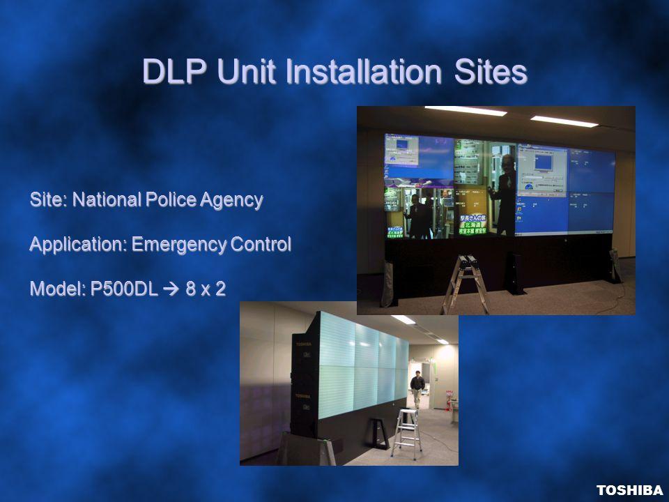 DLP Unit Installation Sites Site: National Police Agency Application: Emergency Control Model: P500DL  8 x 2 TOSHIBA