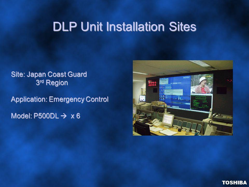 DLP Unit Installation Sites Site: Japan Coast Guard 3 rd Region Application: Emergency Control Model: P500DL  x 6 TOSHIBA