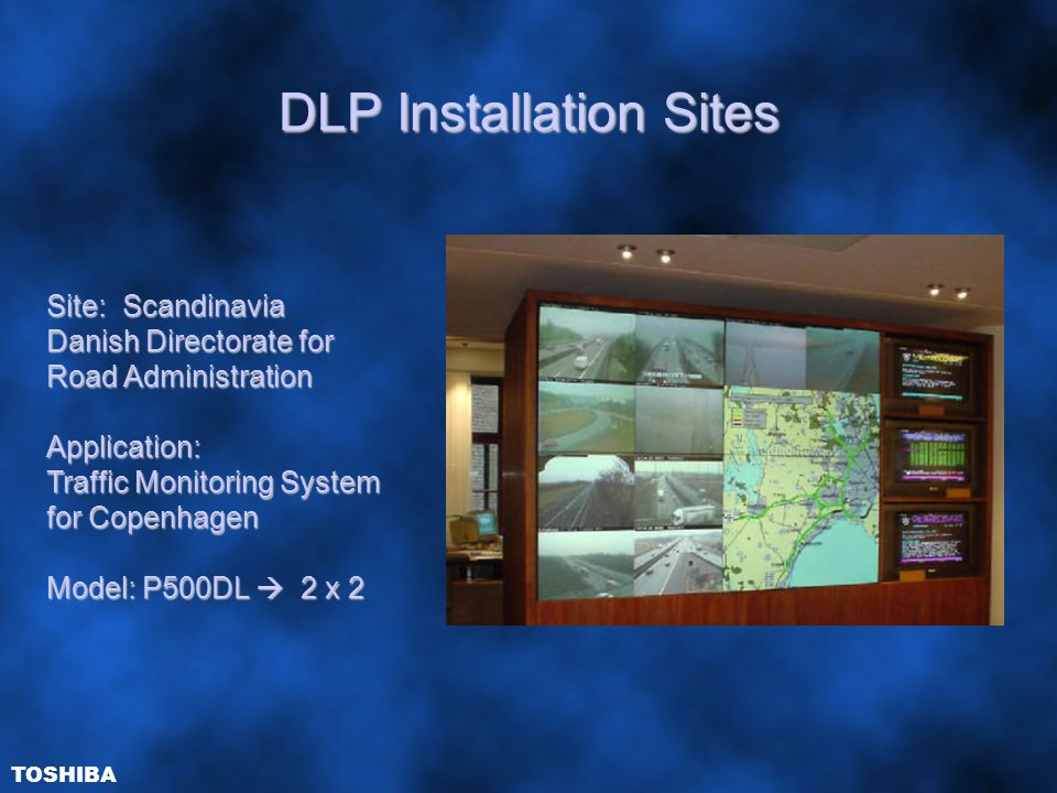 DLP Installation Sites Site: Scandinavia Danish Directorate for Road Administration Application: Traffic Monitoring System for Copenhagen Model: P500DL  2 x 2 TOSHIBA