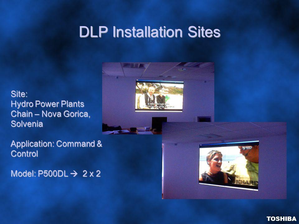 DLP Installation Sites TOSHIBA Site: Hydro Power Plants Chain – Nova Gorica, Solvenia Application: Command & Control Model: P500DL  2 x 2