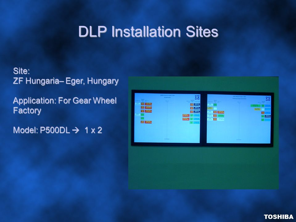 DLP Installation Sites TOSHIBA Site: ZF Hungaria– Eger, Hungary Application: For Gear Wheel Factory Model: P500DL  1 x 2