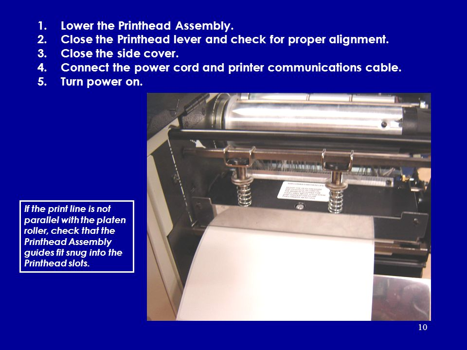 10 1.Lower the Printhead Assembly. 2.Close the Printhead lever and check for proper alignment. 3.Close the side cover. 4.Connect the power cord and pr