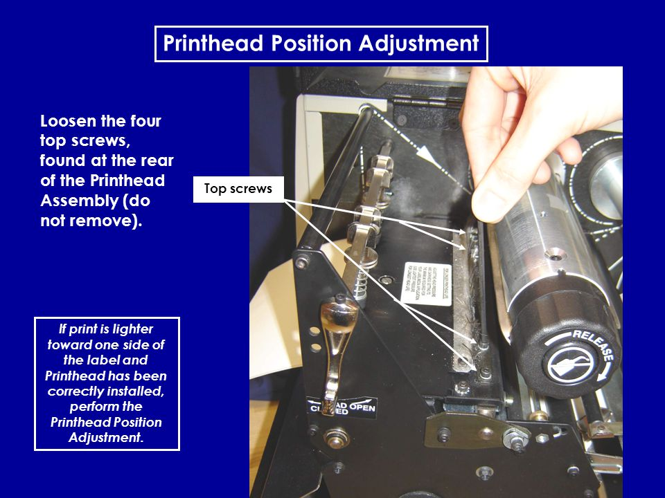 15 Printhead Position Adjustment If print is lighter toward one side of the label and Printhead has been correctly installed, perform the Printhead Po