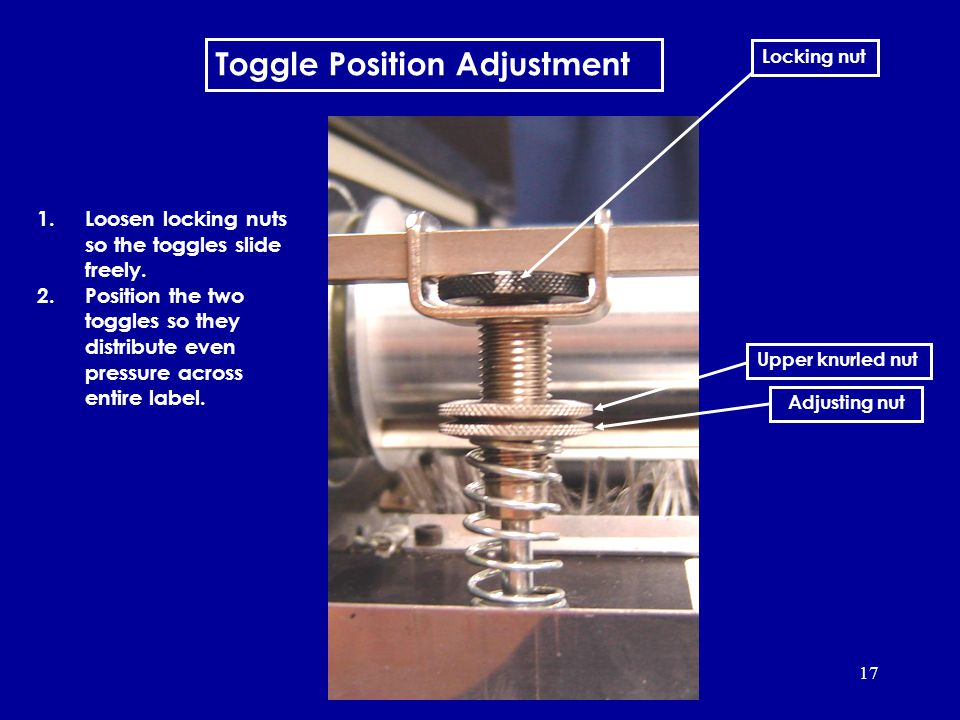 17 Toggle Position Adjustment 1.Loosen locking nuts so the toggles slide freely.
