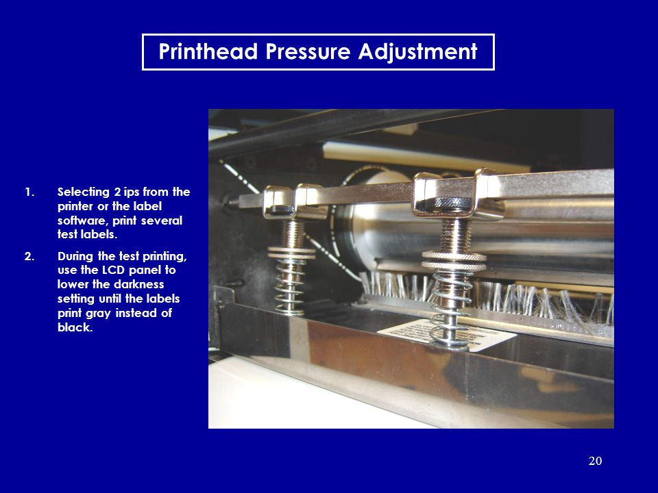 20 Printhead Pressure Adjustment 1.Selecting 2 ips from the printer or the label software, print several test labels. 2.During the test printing, use
