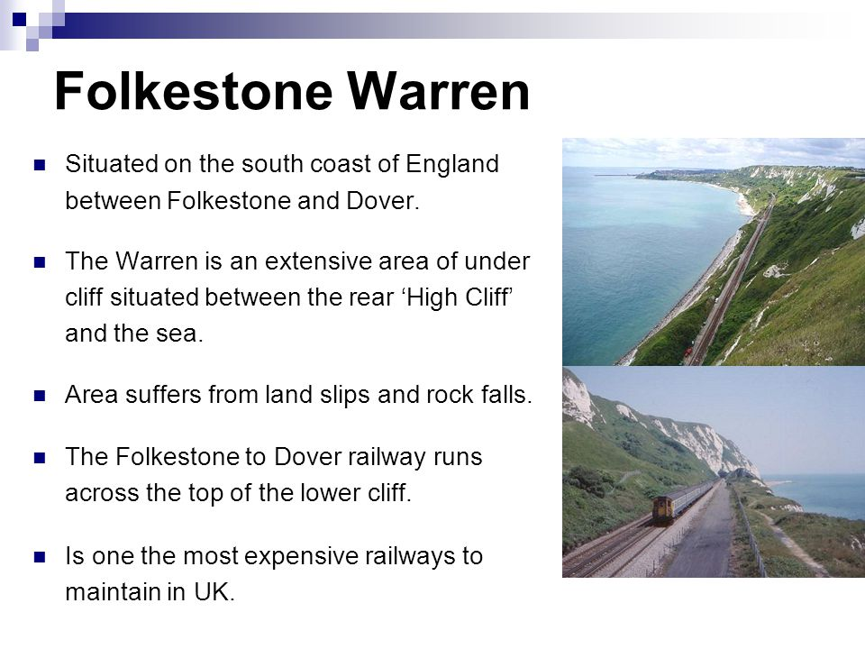 Folkestone Warren Situated on the south coast of England between Folkestone and Dover. The Warren is an extensive area of under cliff situated between