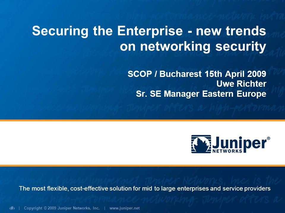 | Copyright © 2009 Juniper Networks, Inc. | www.juniper.net 1 Securing the Enterprise - new trends on networking security SCOP / Bucharest 15th April