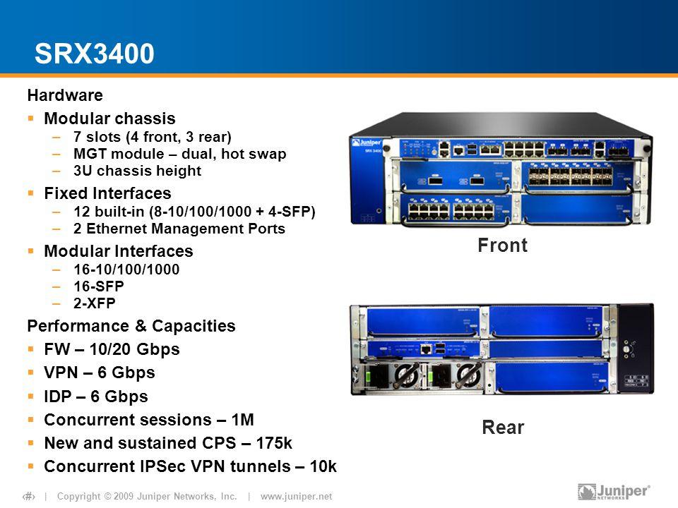 | Copyright © 2009 Juniper Networks, Inc. | www.juniper.net 12 SRX3400 Hardware  Modular chassis –7 slots (4 front, 3 rear) –MGT module – dual, hot s