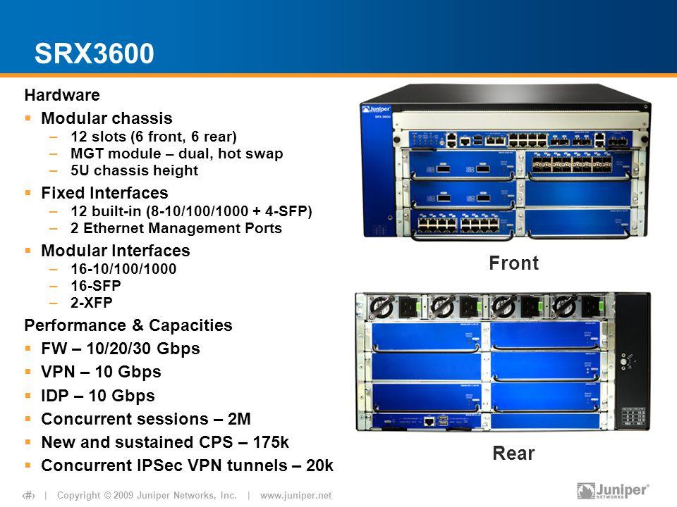 | Copyright © 2009 Juniper Networks, Inc. | www.juniper.net 13 SRX3600 Hardware  Modular chassis –12 slots (6 front, 6 rear) –MGT module – dual, hot