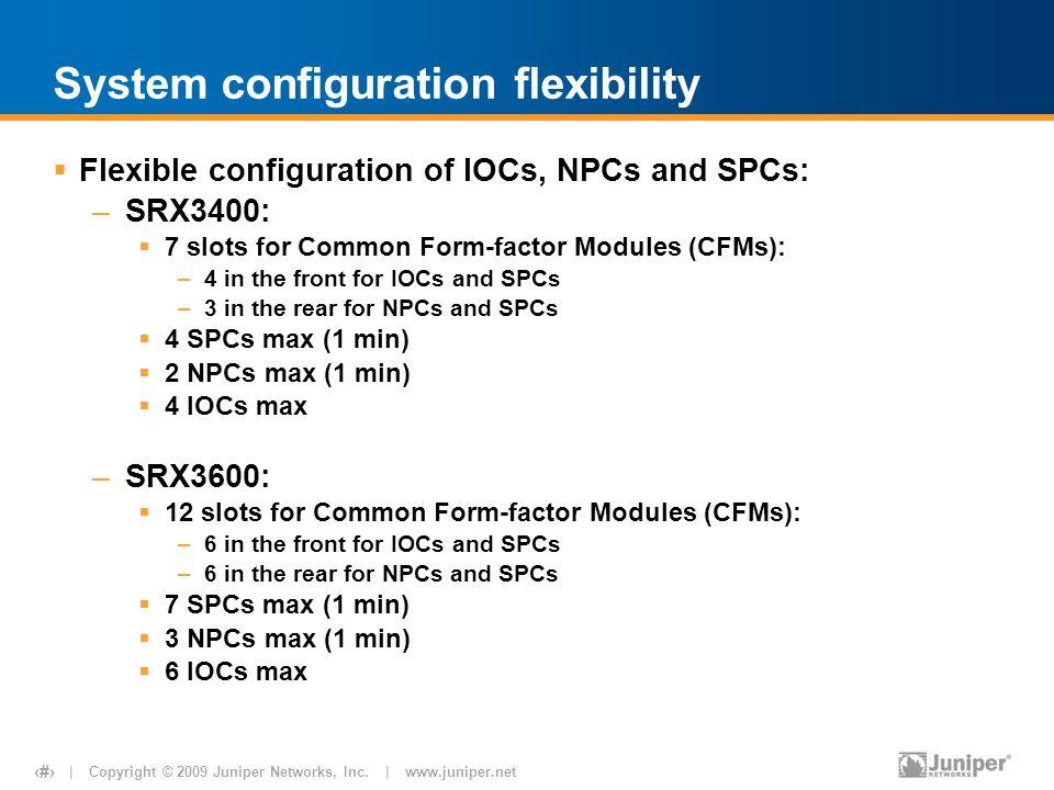 | Copyright © 2009 Juniper Networks, Inc. | www.juniper.net 15 System configuration flexibility  Flexible configuration of IOCs, NPCs and SPCs: –SRX3