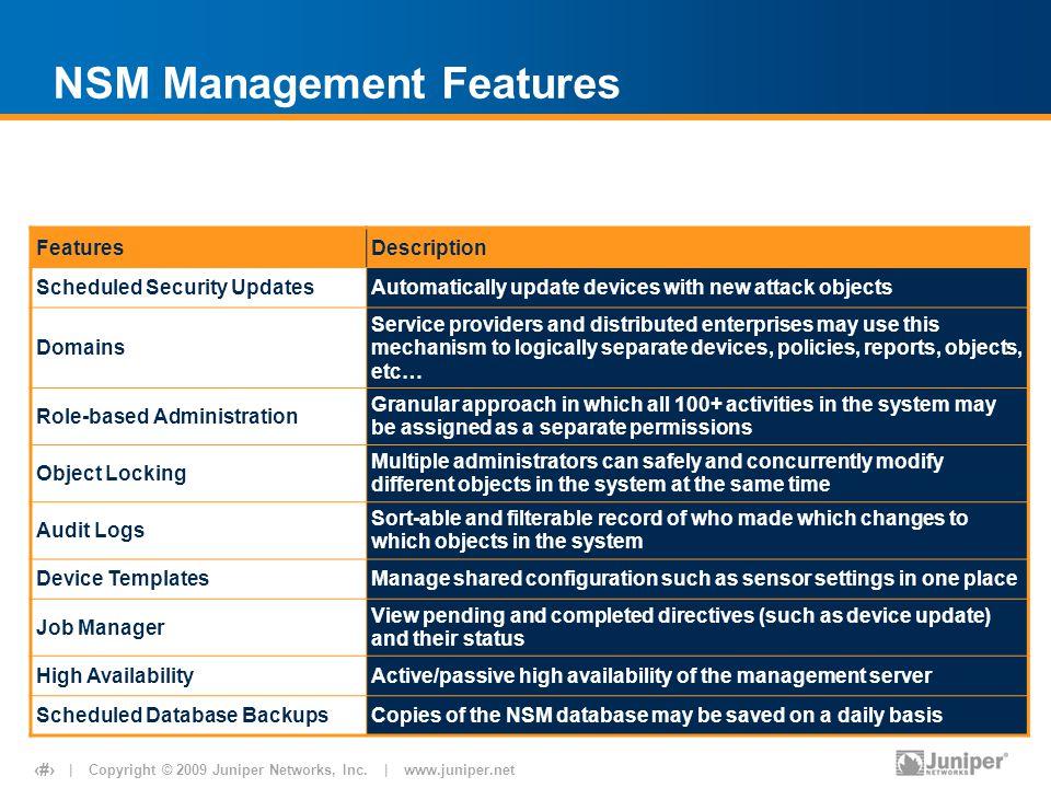 | Copyright © 2009 Juniper Networks, Inc. | www.juniper.net 22 NSM Management Features FeaturesDescription Scheduled Security UpdatesAutomatically upd